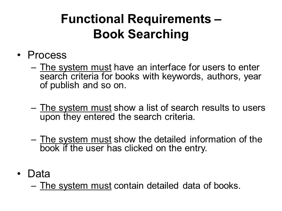 Functional Requirements – Book Searching Process –The system must have an interface for users to enter search criteria for books with keywords, authors, year of publish and so on.
