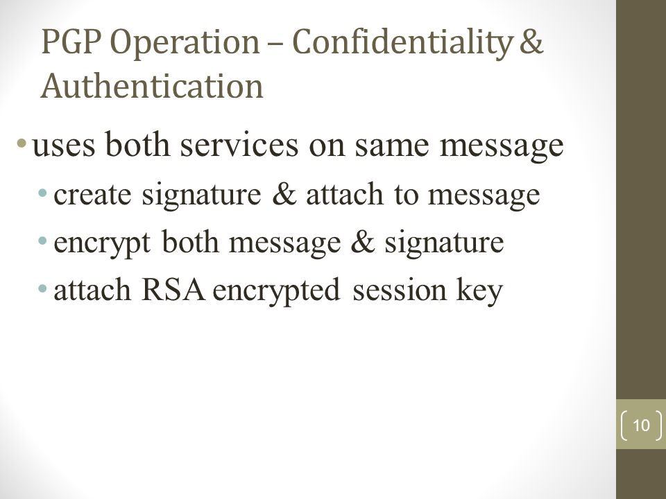 PGP Operation – Confidentiality & Authentication uses both services on same message create signature & attach to message encrypt both message & signature attach RSA encrypted session key 10