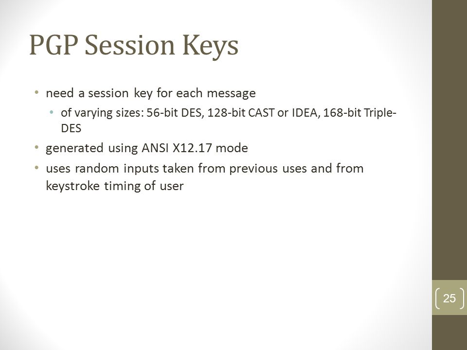 PGP Session Keys need a session key for each message of varying sizes: 56-bit DES, 128-bit CAST or IDEA, 168-bit Triple- DES generated using ANSI X12.17 mode uses random inputs taken from previous uses and from keystroke timing of user 25
