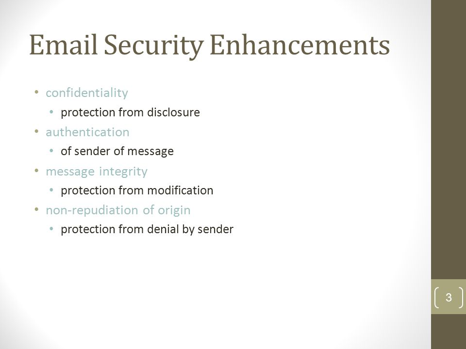 Email Security Enhancements confidentiality protection from disclosure authentication of sender of message message integrity protection from modification non-repudiation of origin protection from denial by sender 3