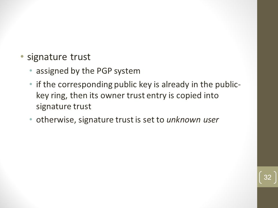 signature trust assigned by the PGP system if the corresponding public key is already in the public- key ring, then its owner trust entry is copied into signature trust otherwise, signature trust is set to unknown user 32