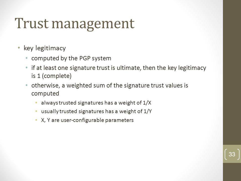 Trust management key legitimacy computed by the PGP system if at least one signature trust is ultimate, then the key legitimacy is 1 (complete) otherwise, a weighted sum of the signature trust values is computed always trusted signatures has a weight of 1/X usually trusted signatures has a weight of 1/Y X, Y are user-configurable parameters 33