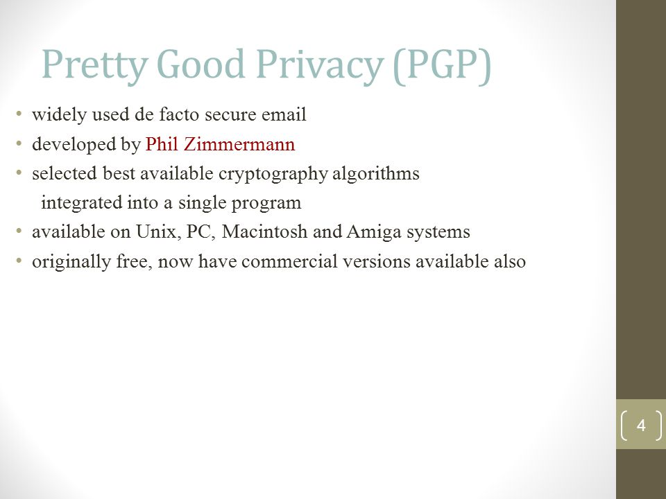 Pretty Good Privacy (PGP) widely used de facto secure email developed by Phil Zimmermann selected best available cryptography algorithms integrated into a single program available on Unix, PC, Macintosh and Amiga systems originally free, now have commercial versions available also 4