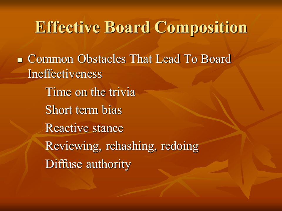 Effective Board Composition Common Obstacles That Lead To Board Ineffectiveness Common Obstacles That Lead To Board Ineffectiveness Time on the trivia Short term bias Reactive stance Reviewing, rehashing, redoing Diffuse authority
