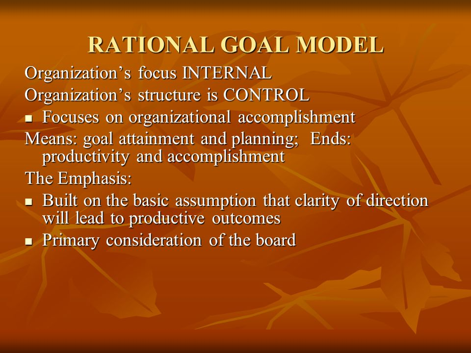 RATIONAL GOAL MODEL Organization's focus INTERNAL Organization's structure is CONTROL Focuses on organizational accomplishment Focuses on organizational accomplishment Means: goal attainment and planning; Ends: productivity and accomplishment The Emphasis: Built on the basic assumption that clarity of direction will lead to productive outcomes Built on the basic assumption that clarity of direction will lead to productive outcomes Primary consideration of the board Primary consideration of the board