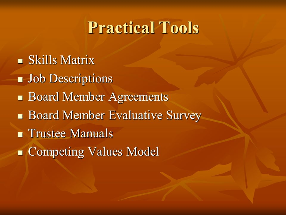 Practical Tools Skills Matrix Skills Matrix Job Descriptions Job Descriptions Board Member Agreements Board Member Agreements Board Member Evaluative Survey Board Member Evaluative Survey Trustee Manuals Trustee Manuals Competing Values Model Competing Values Model