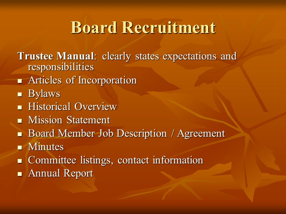 Board Recruitment Trustee Manual: clearly states expectations and responsibilities Articles of Incorporation Articles of Incorporation Bylaws Bylaws Historical Overview Historical Overview Mission Statement Mission Statement Board Member Job Description / Agreement Board Member Job Description / Agreement Minutes Minutes Committee listings, contact information Committee listings, contact information Annual Report Annual Report