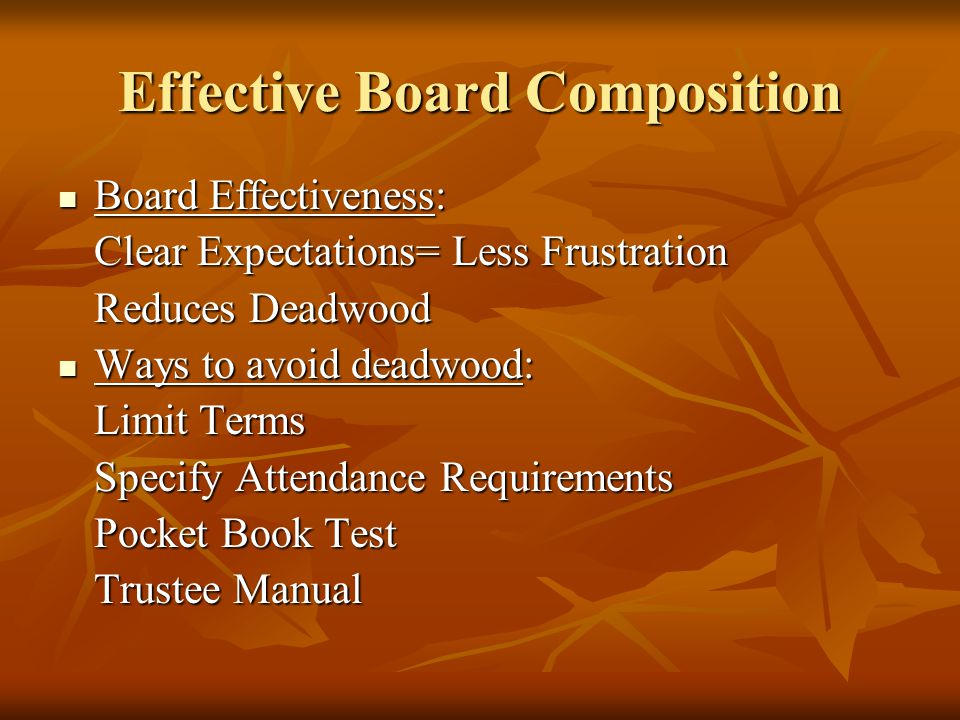 Effective Board Composition Board Effectiveness: Board Effectiveness: Clear Expectations= Less Frustration Reduces Deadwood Ways to avoid deadwood: Ways to avoid deadwood: Limit Terms Specify Attendance Requirements Pocket Book Test Trustee Manual