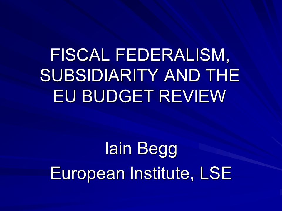 FISCAL FEDERALISM, SUBSIDIARITY AND THE EU BUDGET REVIEW Iain Begg European Institute, LSE