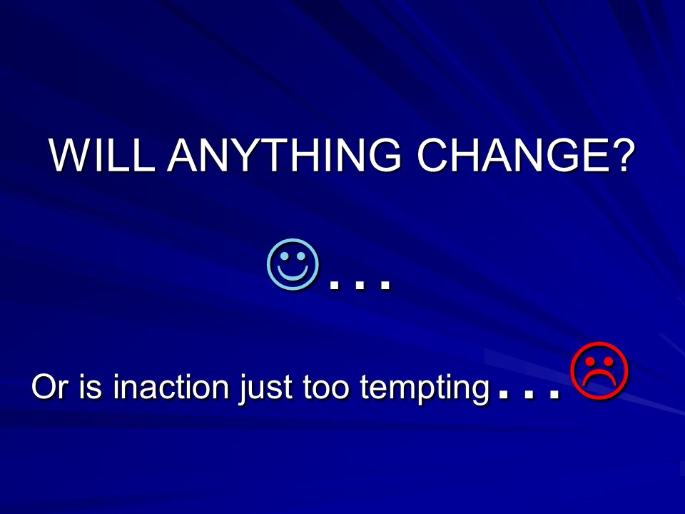 WILL ANYTHING CHANGE … Or is inaction just too tempting … 