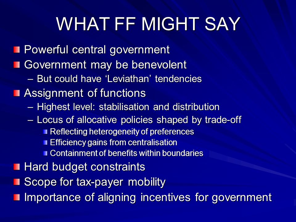 WHAT FF MIGHT SAY Powerful central government Government may be benevolent –But could have 'Leviathan' tendencies Assignment of functions –Highest level: stabilisation and distribution –Locus of allocative policies shaped by trade-off Reflecting heterogeneity of preferences Efficiency gains from centralisation Containment of benefits within boundaries Hard budget constraints Scope for tax-payer mobility Importance of aligning incentives for government