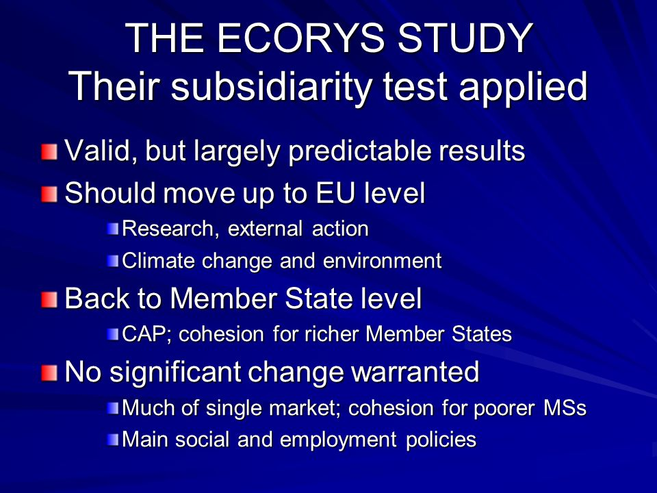 THE ECORYS STUDY Their subsidiarity test applied Valid, but largely predictable results Should move up to EU level Research, external action Climate change and environment Back to Member State level CAP; cohesion for richer Member States No significant change warranted Much of single market; cohesion for poorer MSs Main social and employment policies