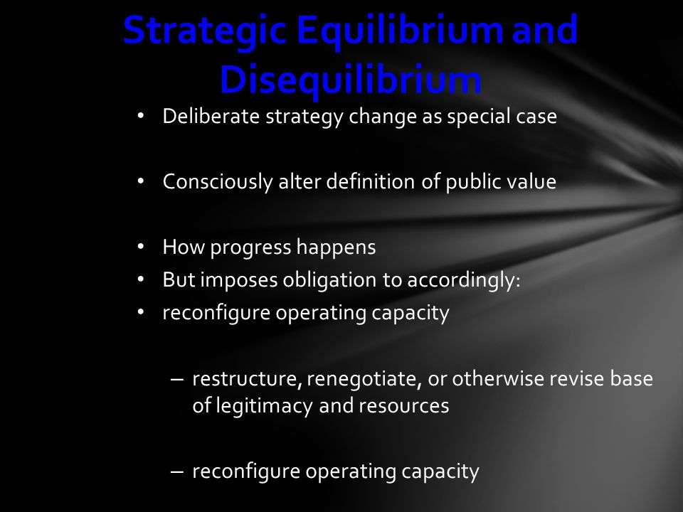 Strategic Equilibrium and Disequilibrium Deliberate strategy change as special case Consciously alter definition of public value How progress happens But imposes obligation to accordingly: reconfigure operating capacity – restructure, renegotiate, or otherwise revise base of legitimacy and resources – reconfigure operating capacity
