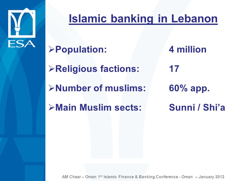 AM Chaar – Oman 1 st Islamic Finance & Banking Conference - Oman – January 2012 Islamic banking in Lebanon  Population: 4 million  Religious factions:17  Number of muslims:60% app.