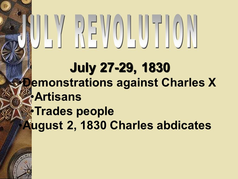 July 26, 1830 – Charles X passes 4 Ordinances 1.Dissolved Chamber of Deputies 2.Revoked the vote from ¾ of the electorate 3.Called for new elections 4.Muzzled the Press ABANDONED THE PRINCIPLES OF THE CHARTER OF 1814
