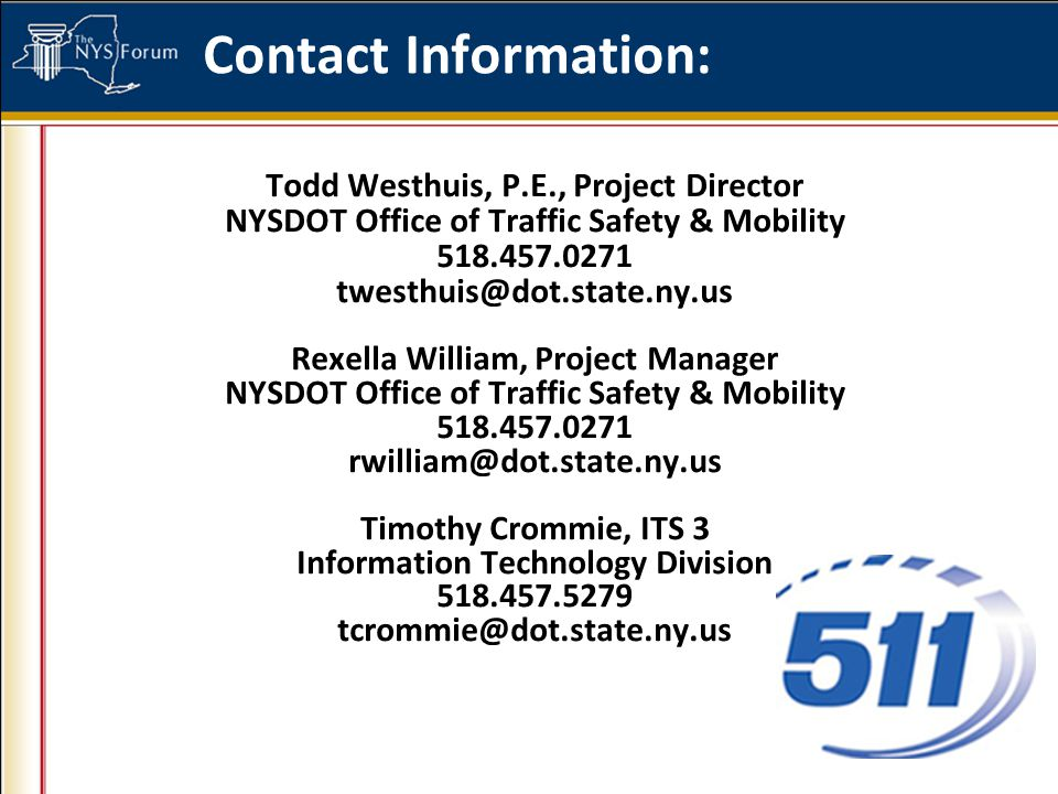 Contact Information: Todd Westhuis, P.E., Project Director NYSDOT Office of Traffic Safety & Mobility 518.457.0271 twesthuis@dot.state.ny.us Rexella William, Project Manager NYSDOT Office of Traffic Safety & Mobility 518.457.0271 rwilliam@dot.state.ny.us Timothy Crommie, ITS 3 Information Technology Division 518.457.5279 tcrommie@dot.state.ny.us