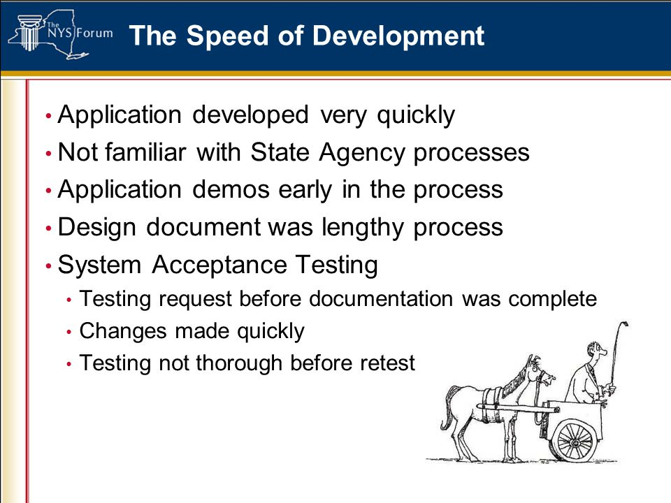 The Speed of Development Application developed very quickly Not familiar with State Agency processes Application demos early in the process Design document was lengthy process System Acceptance Testing Testing request before documentation was complete Changes made quickly Testing not thorough before retest