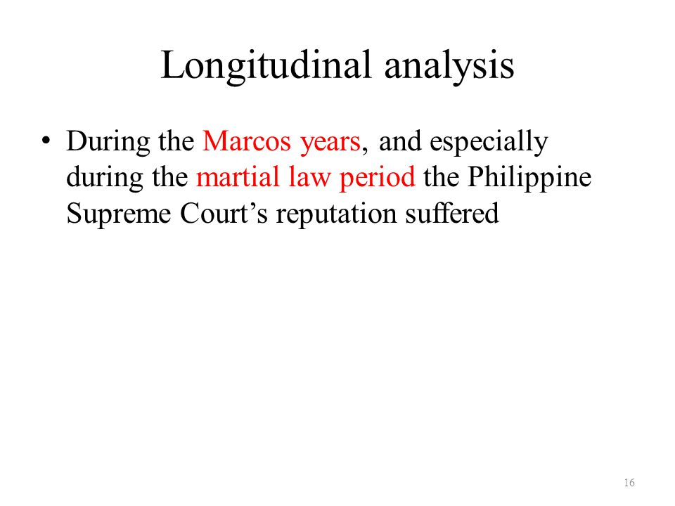Longitudinal analysis During the Marcos years, and especially during the martial law period the Philippine Supreme Court's reputation suffered 16