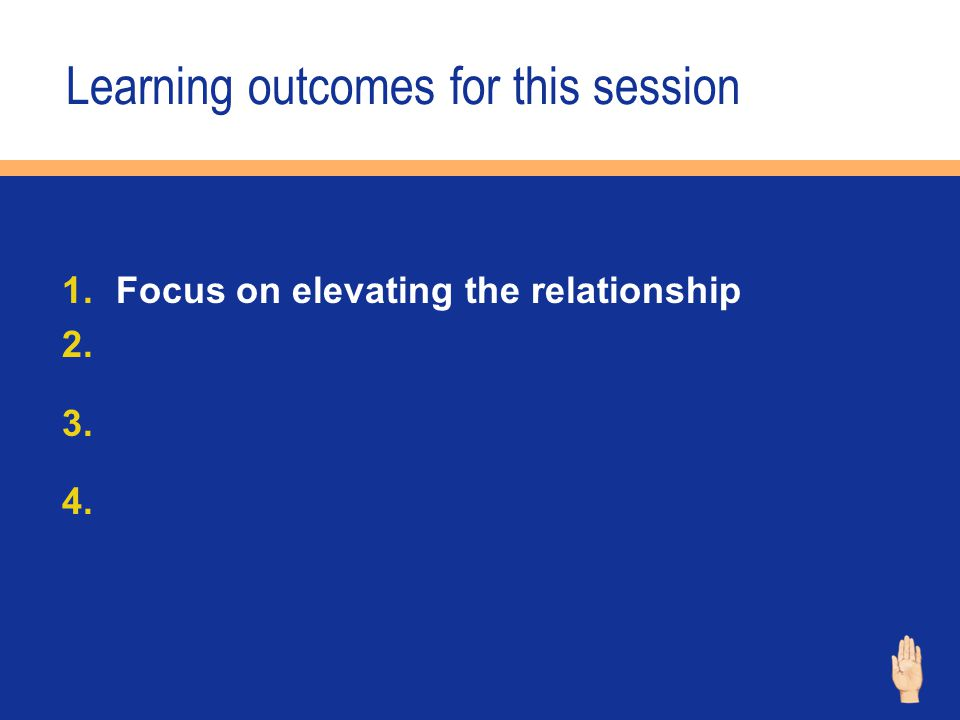Learning outcomes for this session 1.Focus on elevating the relationship 2. 3. 4.