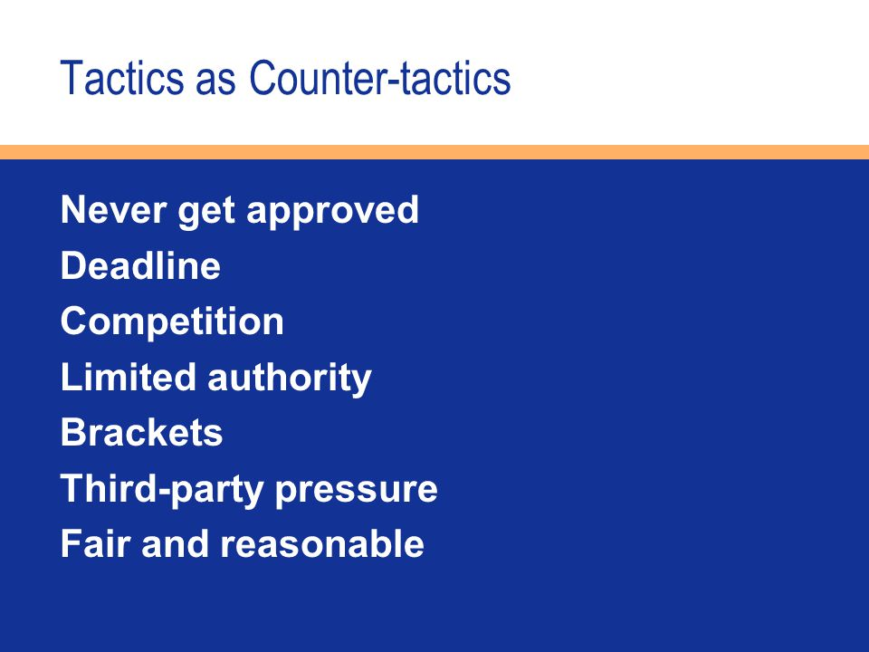 Tactics as Counter-tactics Never get approved Deadline Competition Limited authority Brackets Third-party pressure Fair and reasonable