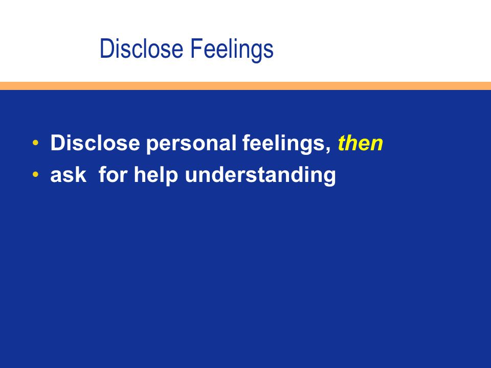 Disclose personal feelings, then ask for help understanding Disclose Feelings