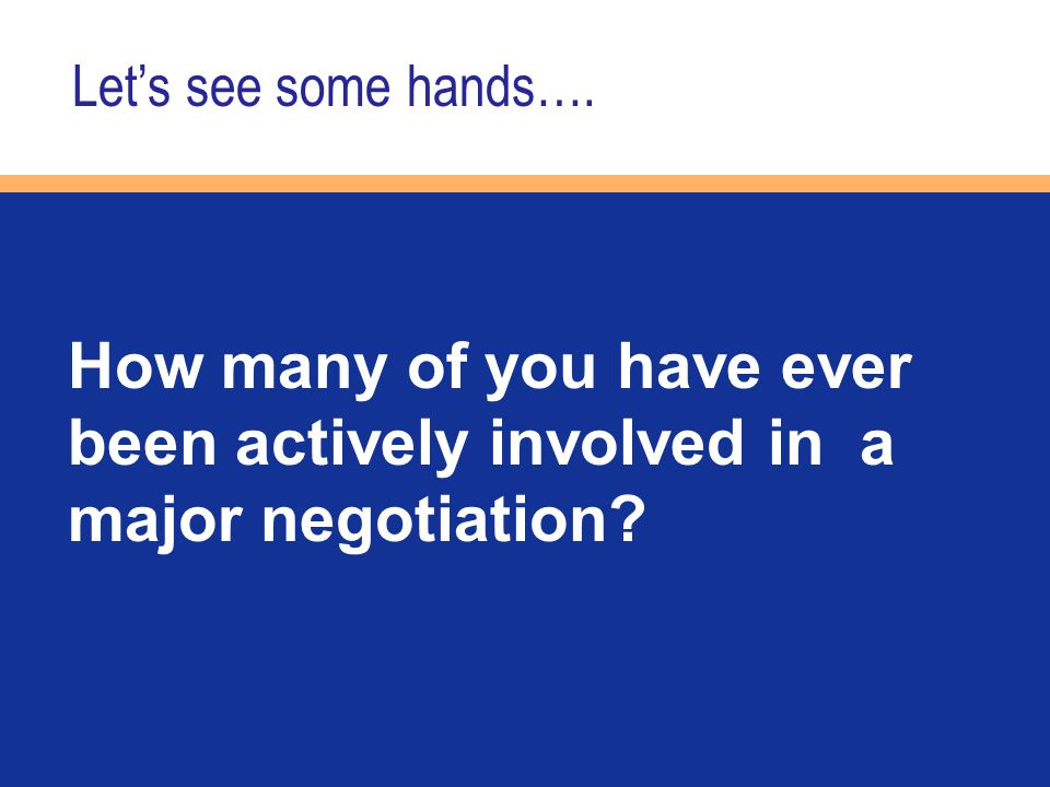 How many of you have ever been actively involved in a major negotiation? Let's see some hands….