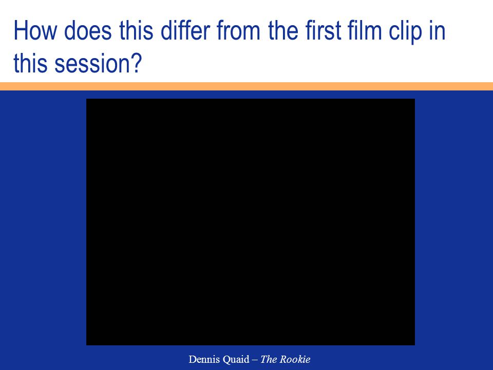 How does this differ from the first film clip in this session? Dennis Quaid – The Rookie