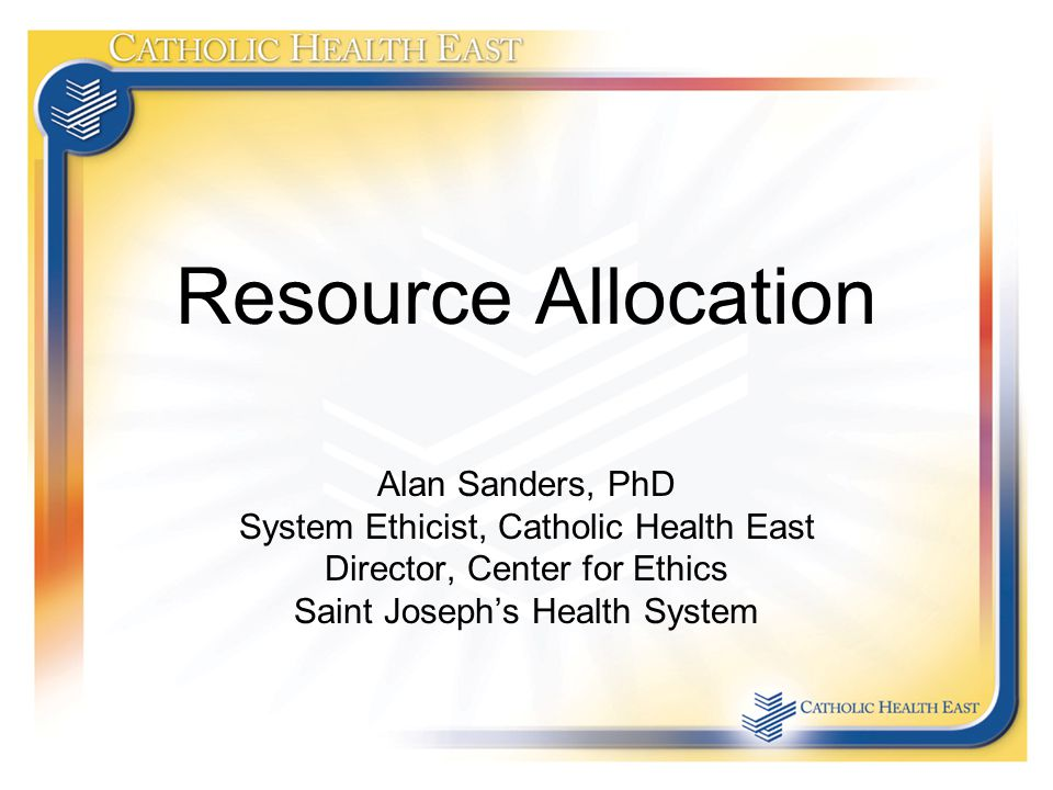 Resource Allocation Alan Sanders, PhD System Ethicist, Catholic Health East Director, Center for Ethics Saint Joseph's Health System