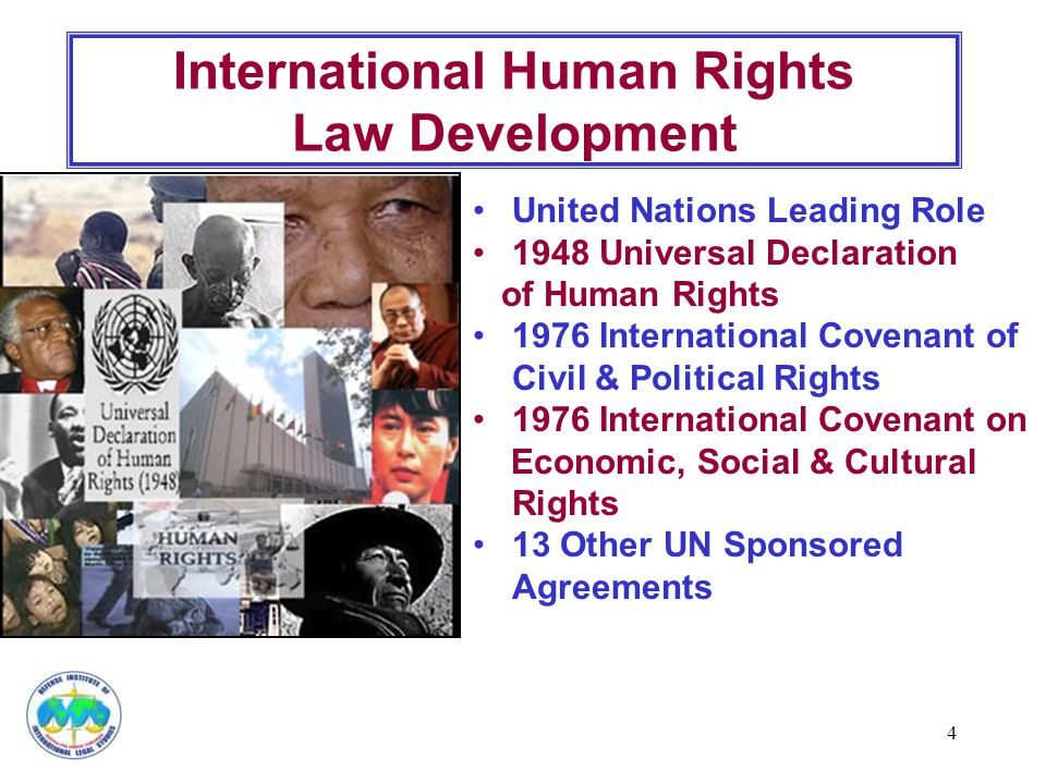 4 International Human Rights Law Development United Nations Leading Role 1948 Universal Declaration of Human Rights 1976 International Covenant of Civil & Political Rights 1976 International Covenant on Economic, Social & Cultural Rights 13 Other UN Sponsored Agreements