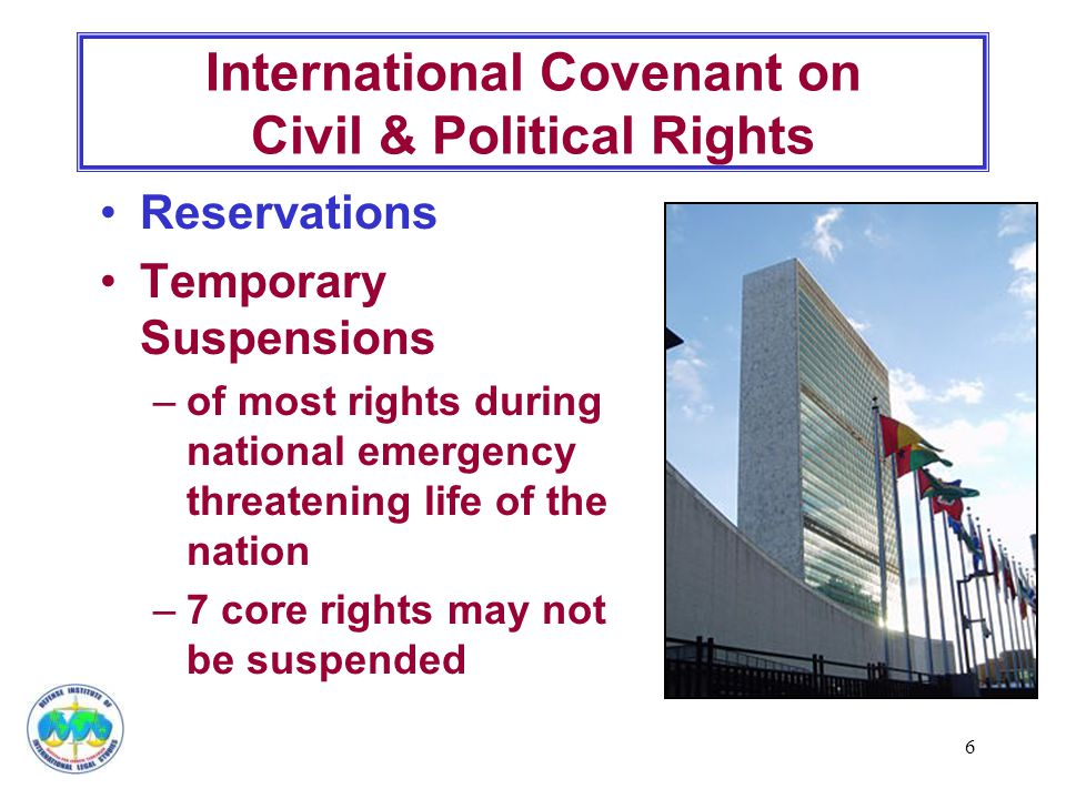 7 Civil & Political Rights: no arbitrary deprivation of life no slavery, servitude, or forced/compulsory labor liberty of movement & freedom of residence except when restricted by law lawfully leave a state, citizens not arbitrarily refused entry into own state no arbitrary or unlawful interference with privacy, family, home, or correspondence International Covenant on Civil & Political Rights