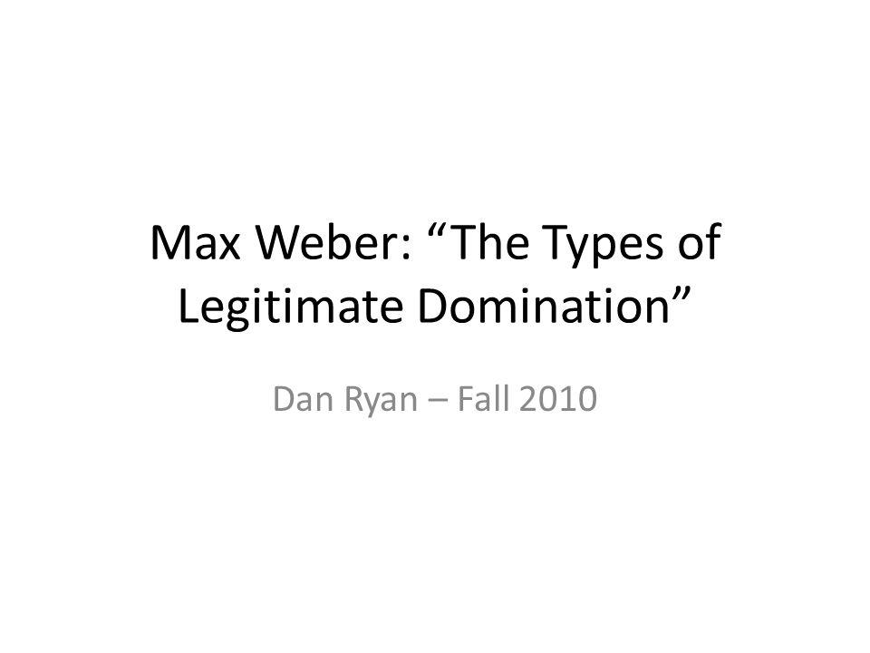 "Max Weber: ""The Types of Legitimate Domination"" Dan Ryan – Fall 2010"