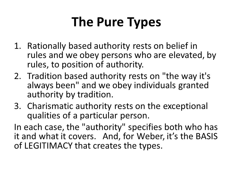 The Pure Types 1.Rationally based authority rests on belief in rules and we obey persons who are elevated, by rules, to position of authority. 2.Tradi