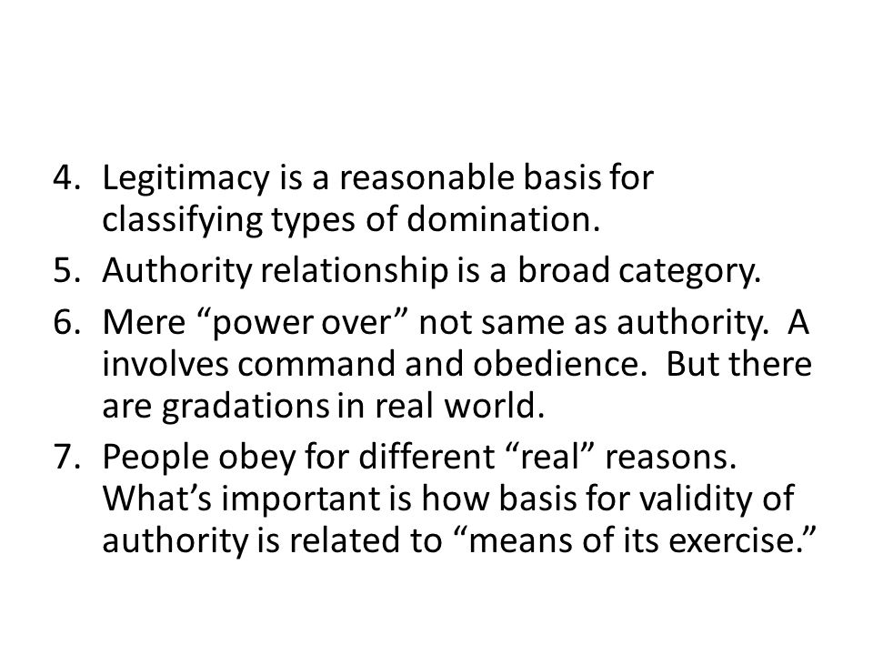 """4.Legitimacy is a reasonable basis for classifying types of domination. 5.Authority relationship is a broad category. 6.Mere """"power over"""" not same as"""