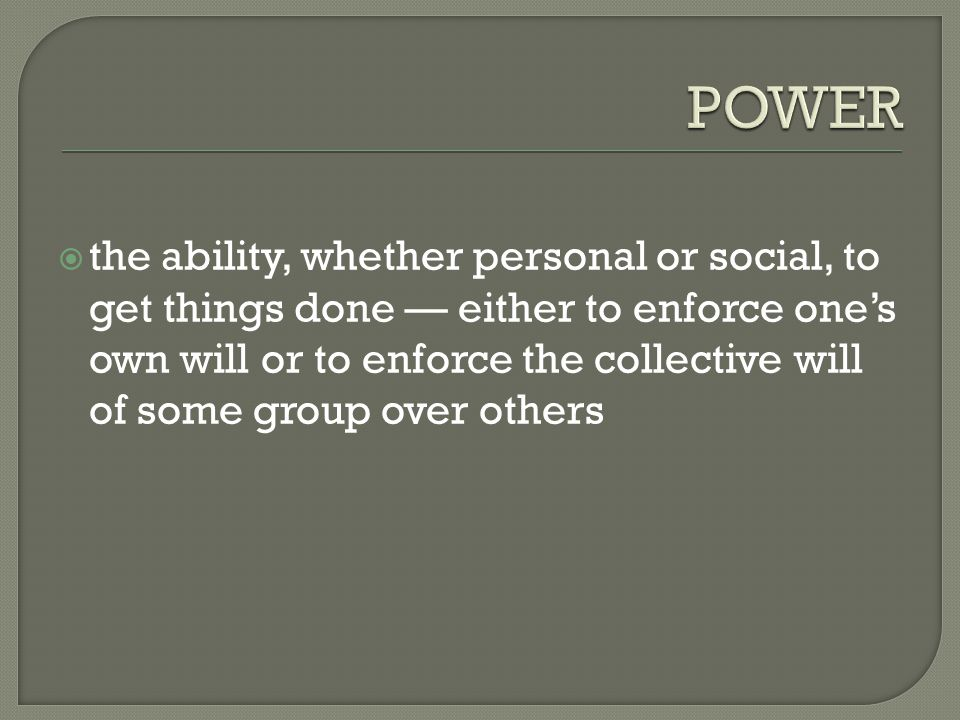  the ability, whether personal or social, to get things done — either to enforce one's own will or to enforce the collective will of some group over others