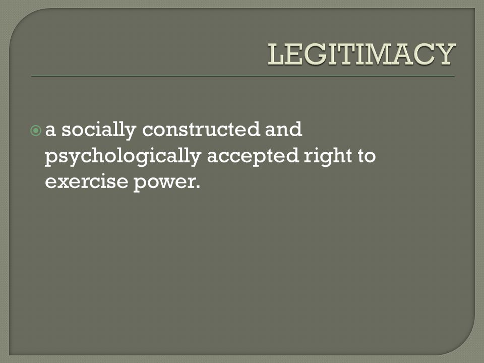  a socially constructed and psychologically accepted right to exercise power.