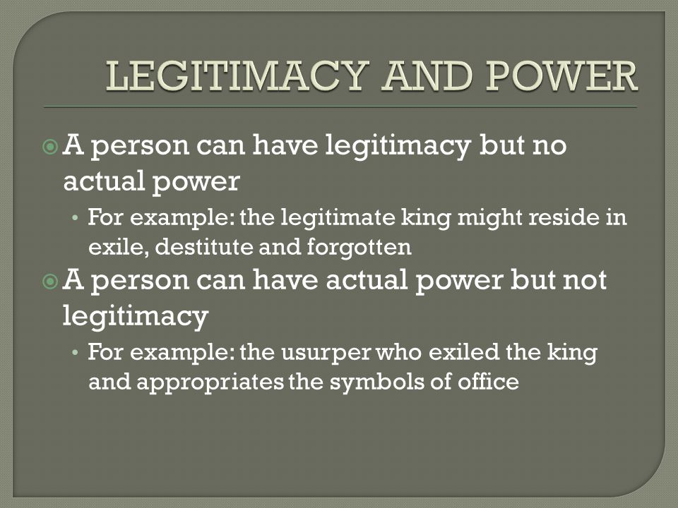  A person can have legitimacy but no actual power For example: the legitimate king might reside in exile, destitute and forgotten  A person can have actual power but not legitimacy For example: the usurper who exiled the king and appropriates the symbols of office