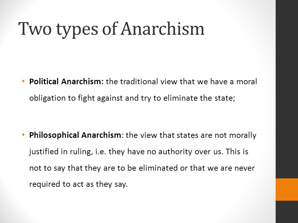 Two types of Anarchism Political Anarchism: the traditional view that we have a moral obligation to fight against and try to eliminate the state; Philosophical Anarchism: the view that states are not morally justified in ruling, i.e.