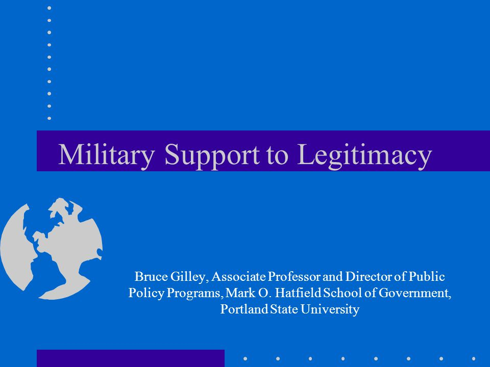 Military Support to Legitimacy Bruce Gilley, Associate Professor and Director of Public Policy Programs, Mark O.
