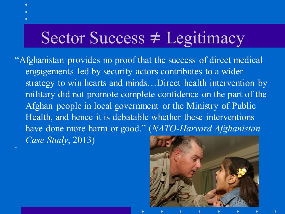 Sector Success ≠ Legitimacy Afghanistan provides no proof that the success of direct medical engagements led by security actors contributes to a wider strategy to win hearts and minds…Direct health intervention by military did not promote complete confidence on the part of the Afghan people in local government or the Ministry of Public Health, and hence it is debatable whether these interventions have done more harm or good. (NATO-Harvard Afghanistan Case Study, 2013)