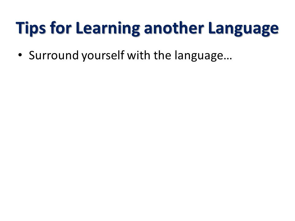 Tips for Learning another Language Surround yourself with the language…