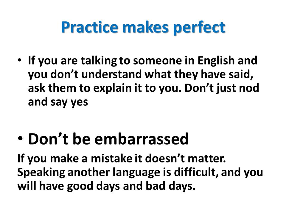 Practice makes perfect If you are talking to someone in English and you don't understand what they have said, ask them to explain it to you. Don't jus