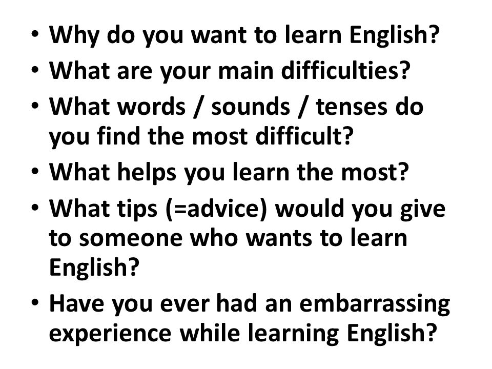 Why do you want to learn English? What are your main difficulties? What words / sounds / tenses do you find the most difficult? What helps you learn t