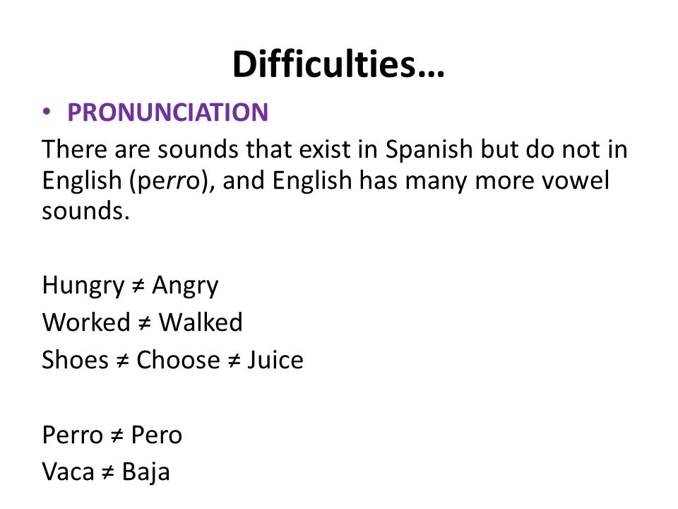Difficulties… PRONUNCIATION There are sounds that exist in Spanish but do not in English (perro), and English has many more vowel sounds. Hungry ≠ Ang