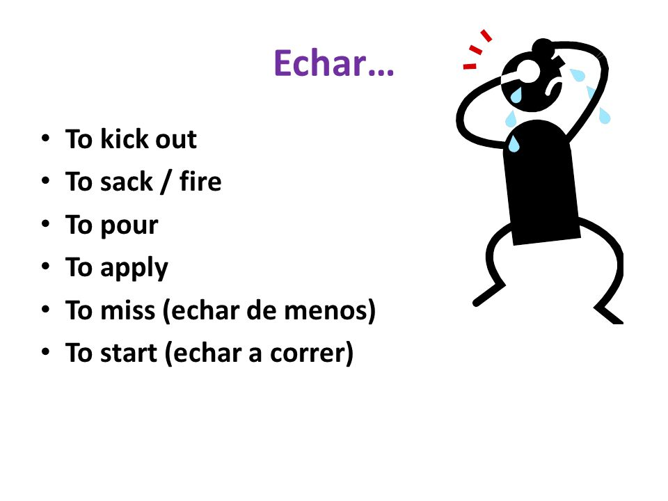 Echar… To kick out To sack / fire To pour To apply To miss (echar de menos) To start (echar a correr)