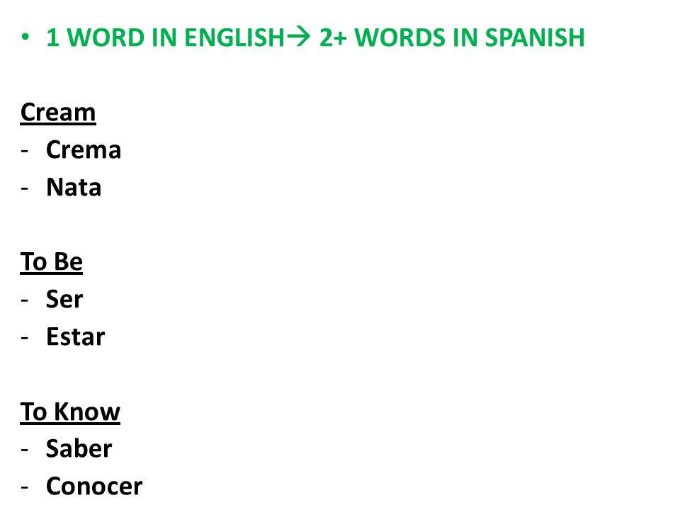 1 WORD IN ENGLISH  2+ WORDS IN SPANISH Cream -Crema -Nata To Be -Ser -Estar To Know -Saber -Conocer