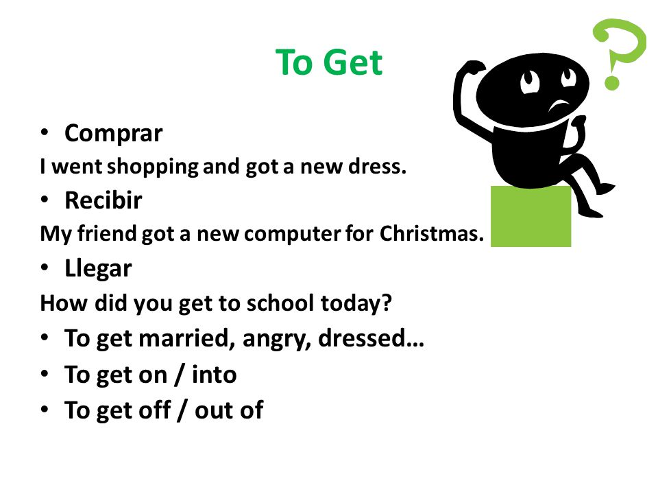 To Get Comprar I went shopping and got a new dress. Recibir My friend got a new computer for Christmas. Llegar How did you get to school today? To get