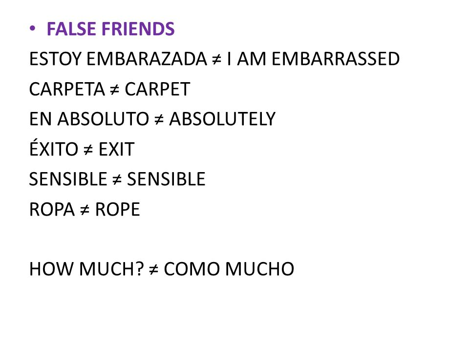 FALSE FRIENDS ESTOY EMBARAZADA ≠ I AM EMBARRASSED CARPETA ≠ CARPET EN ABSOLUTO ≠ ABSOLUTELY ÉXITO ≠ EXIT SENSIBLE ≠ SENSIBLE ROPA ≠ ROPE HOW MUCH.