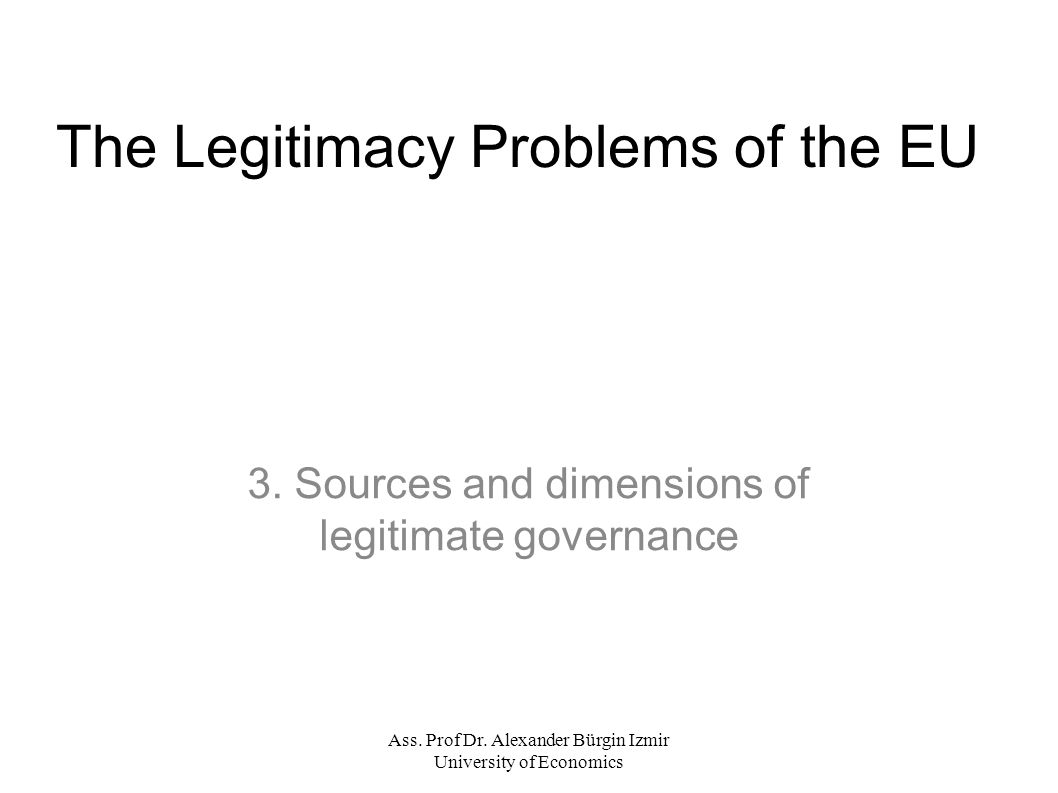 Ass. Prof Dr. Alexander Bürgin Izmir University of Economics The Legitimacy Problems of the EU 3.