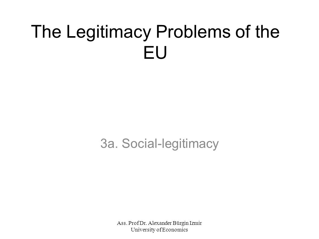 Ass. Prof Dr. Alexander Bürgin Izmir University of Economics The Legitimacy Problems of the EU 3a.
