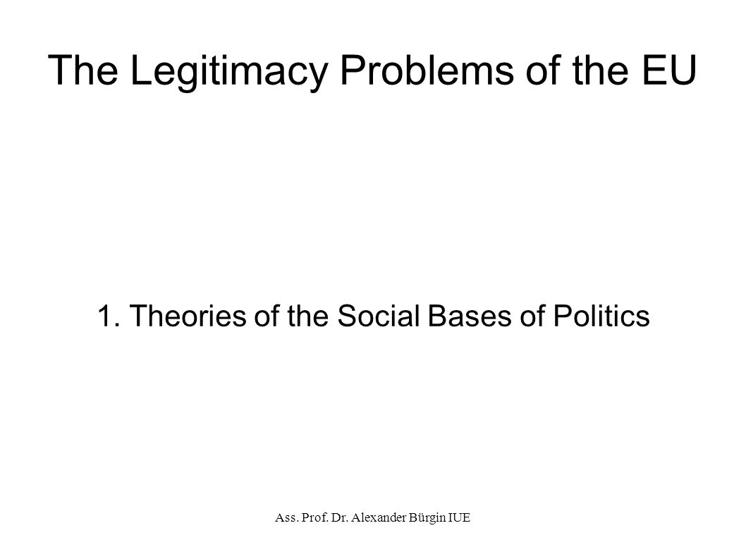 Ass. Prof. Dr. Alexander Bürgin IUE The Legitimacy Problems of the EU 1.